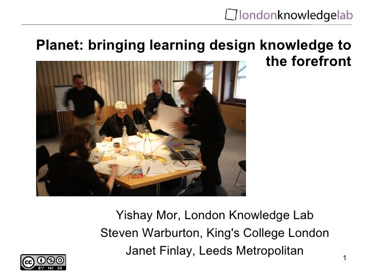 Planet: bringing learning design knowledge to the forefront Yishay Mor, London Knowledge Lab Steven Warburton, King's Coll...