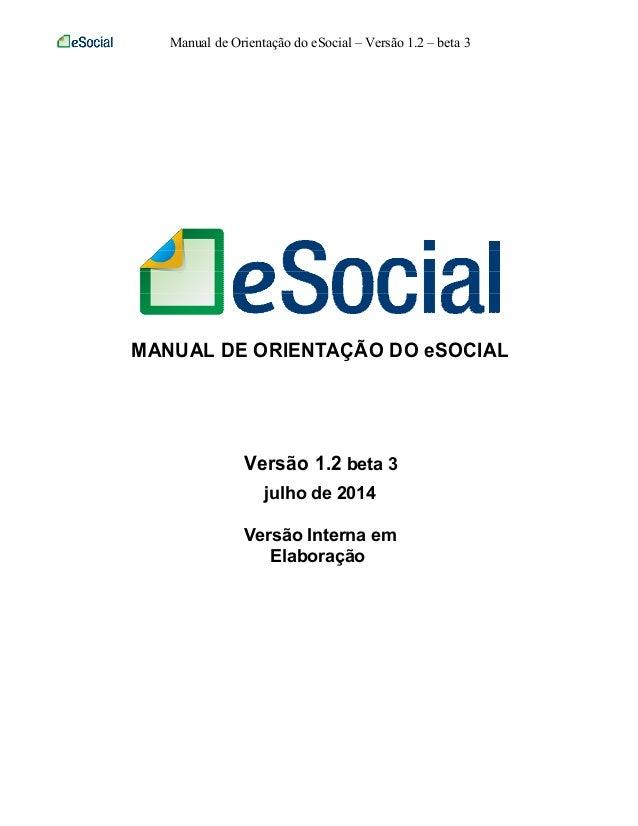 Manual de Orientação do eSocial – Versão 1.2 – beta 3 MANUAL DE ORIENTAÇÃO DO eSOCIAL Versão 1.2 beta 3 julho de 2014 Vers...