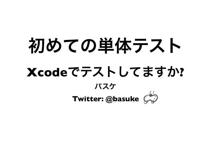 初めての単体テストXcodeでテストしてますか?         バスケ    Twitter: @basuke