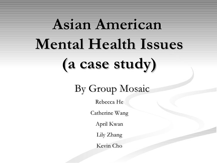 Asian American  Mental Health Issues (a case study) By Group Mosaic Rebecca He Catherine Wang April Kwan Lily Zhang Kevin ...