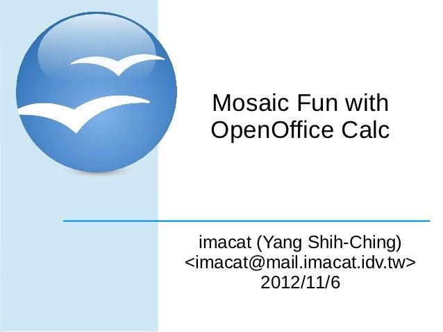 Mosaic Fun with   OpenOffice Calc  imacat (Yang Shih-Ching)<imacat@mail.imacat.idv.tw>          2012/11/6