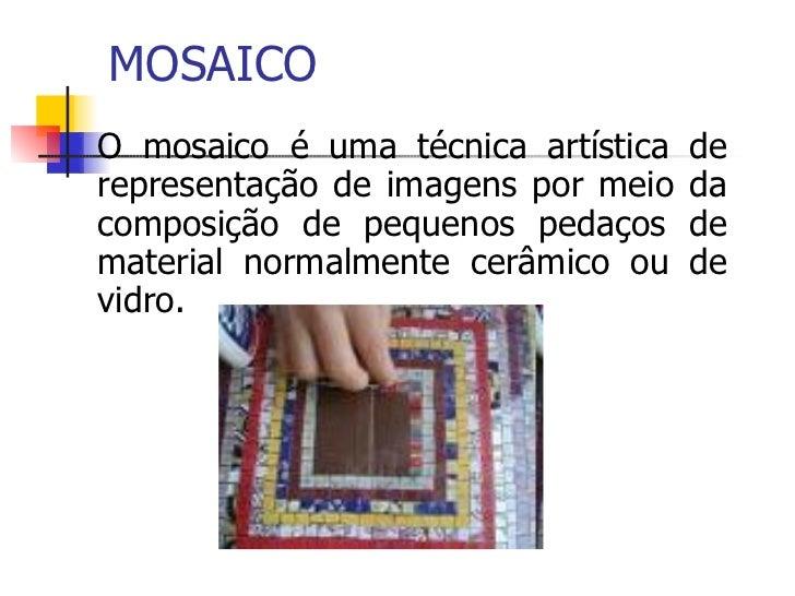 MOSAICO <ul><li>O mosaico é uma técnica artística de representação de imagens por meio da composição de pequenos pedaços d...