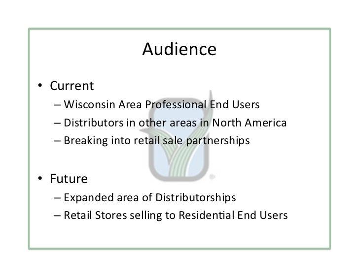Audience• Current   – WisconsinAreaProfessionalEndUsers   – DistributorsinotherareasinNorthAmerica   – B...