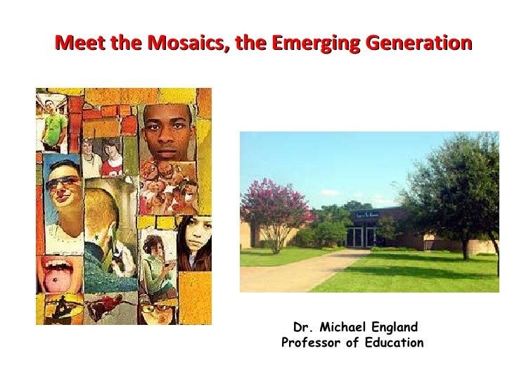 Meet the Mosaics, the Emerging Generation Dr. Michael England Professor of Education