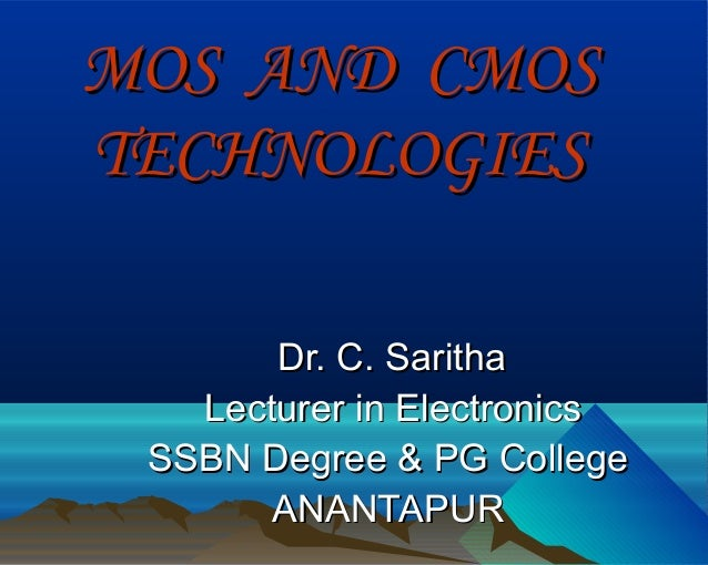 MOS AND CMOSTECHNOLOGIES       Dr. C. Saritha   Lecturer in Electronics SSBN Degree & PG College       ANANTAPUR
