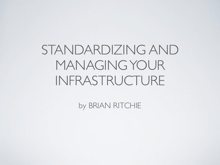 STANDARDIZING AND  MANAGING YOUR  INFRASTRUCTURE    by BRIAN RITCHIE