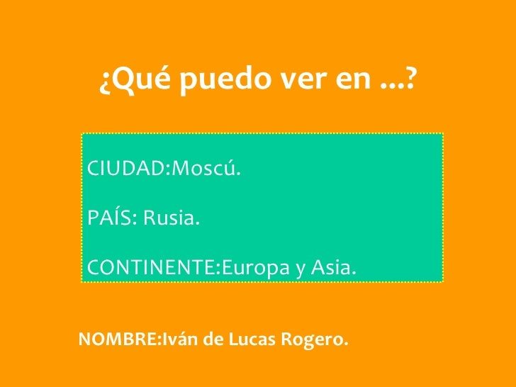 ¿Qué puedo ver en ...?CIUDAD:Moscú.PAÍS: Rusia.CONTINENTE:Europa y Asia.NOMBRE:Iván de Lucas Rogero.