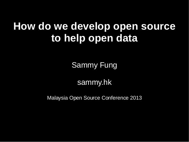 How do we develop open source to help open data Sammy Fung sammy.hk Malaysia Open Source Conference 2013