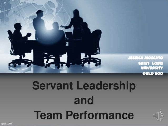 Servant Leadership and Team Performance Jessica Moscato Saint Louis University ORLD 500