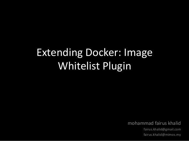 Extending Docker: Image Whitelist Plugin mohammad fairus khalid fairus.khalid@gmail.com fairus.khalid@mimos.my