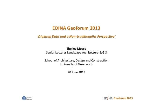Geoforum 2013EDINA Geoforum 2013Digimap Data and a Non-traditionalist PerspectiveShelley MoscoSenior Lecturer Landscape Ar...
