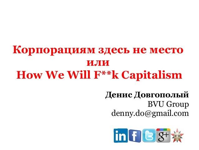 Корпорациям здесь не место или How We Will F**k Capitalism Денис Довгополый BVU Group denny.do@gmail.com