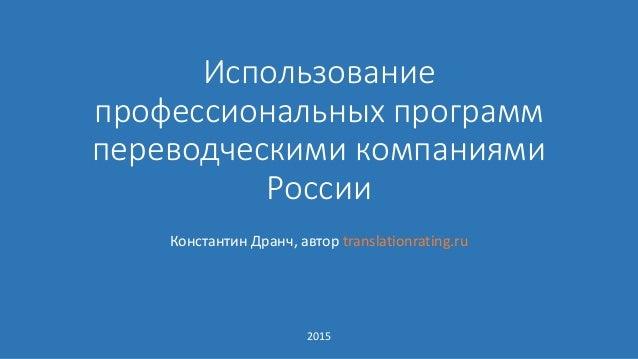 Использование профессиональных программ переводческими компаниями России Константин Дранч, автор translationrating.ru 2015