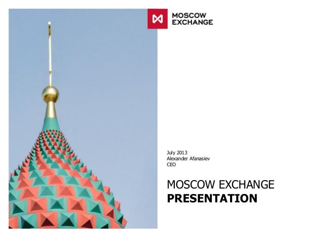 July 2013 Alexander Afanasiev CEO MOSCOW EXCHANGE PRESENTATION