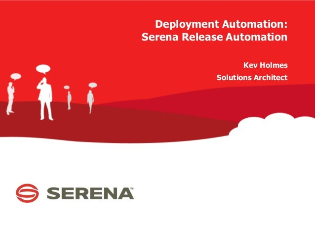 Deployment Automation: Serena Release Automation Kev Holmes Solutions Architect