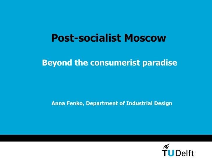 Post-socialist Moscow <ul><li>Beyond the consumerist paradise </li></ul>Anna Fenko, Department of Industrial Design