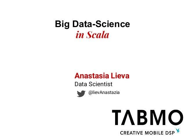 Big Data-Science in Scala Anastasia Lieva Data Scientist @lievAnastazia