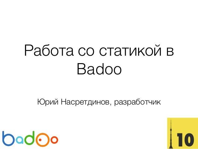 Работа со статикой в Badoo Юрий Насретдинов, разработчик