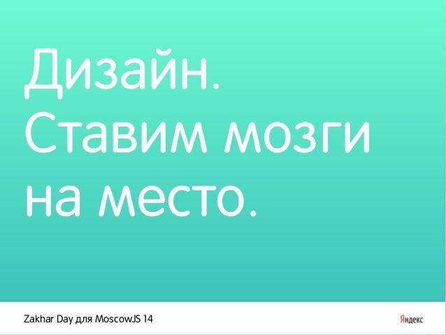 Дизайн.  Ставим мозги  на место.  Zakhar Day для MoscowJS 14