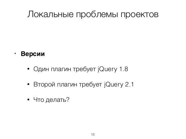 Локальные проблемы проектов • Версии • Один плагин требует jQuery 1.8 • Второй плагин требует jQuery 2.1 • Что делать? 13
