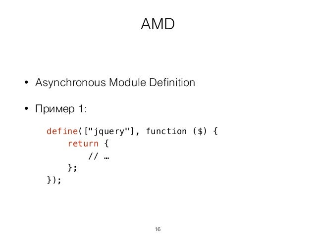 "AMD • Asynchronous Module Definition • Пример 1: define([""jquery""], function ($) { return { // … }; }); 16"