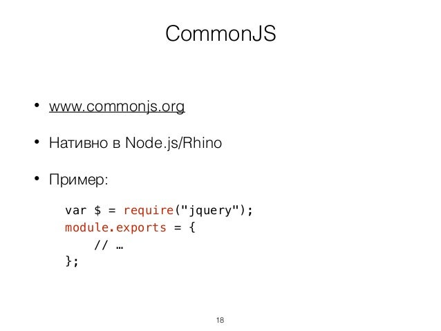 """CommonJS • www.commonjs.org • Нативно в Node.js/Rhino • Пример: var $ = require(""""jquery""""); module.exports = { // … }; 18"""