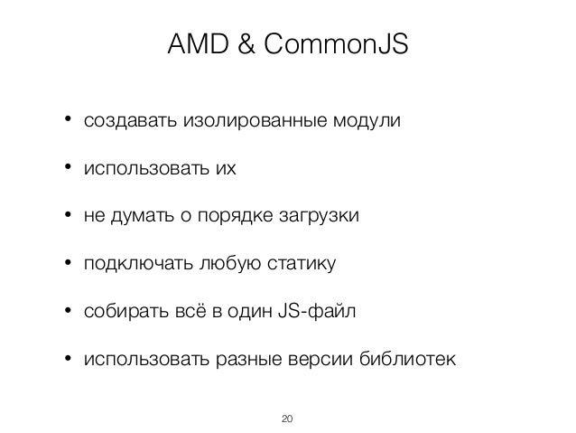 AMD & CommonJS • создавать изолированные модули • использовать их • не думать о порядке загрузки • подключать любую статик...