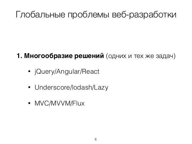 Глобальные проблемы веб-разработки 1. Многообразие решений (одних и тех же задач) • jQuery/Angular/React • Underscore/loda...