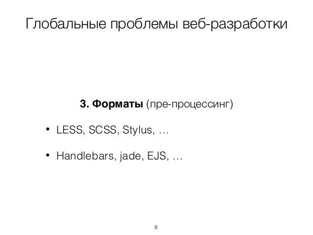 Глобальные проблемы веб-разработки 3. Форматы (пре-процессинг) • LESS, SCSS, Stylus, … • Handlebars, jade, EJS, … 8