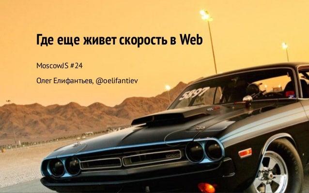 Где еще живет скорость в Web MoscowJS #24 Олег Елифантьев, @oelifantiev