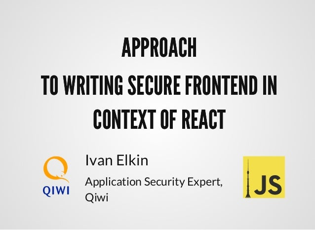 APPROACHAPPROACH TO WRITING SECURE FRONTEND INTO WRITING SECURE FRONTEND IN CONTEXT OF REACTCONTEXT OF REACT Ivan Elkin Ap...