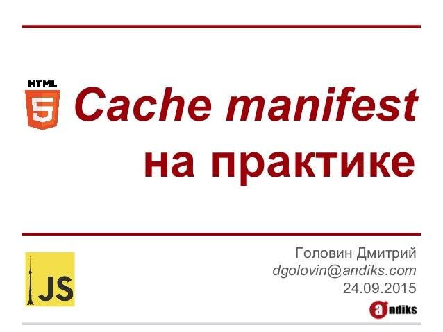Cache manifest на практике Головин Дмитрий dgolovin@andiks.com 24.09.2015