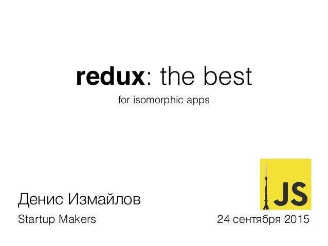 redux: the best for isomorphic apps Денис Измайлов Startup Makers 24 сентября 2015