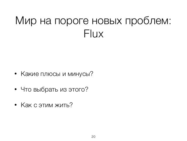 Мир на пороге новых проблем: Flux • Какие плюсы и минусы? • Что выбрать из этого? • Как с этим жить? 20