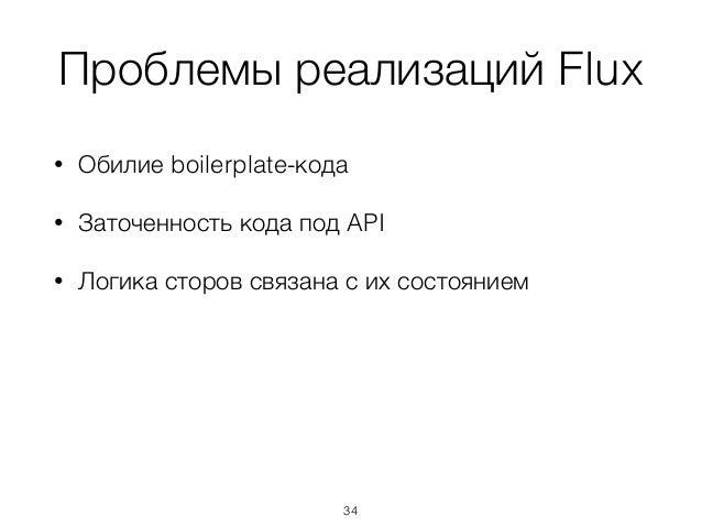 Проблемы реализаций Flux • Обилие boilerplate-кода • Заточенность кода под API • Логика сторов связана с их состоянием  ...