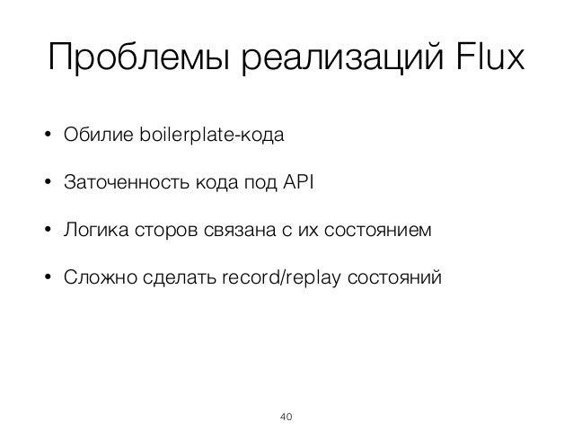 Проблемы реализаций Flux • Обилие boilerplate-кода • Заточенность кода под API • Логика сторов связана с их состоянием • С...