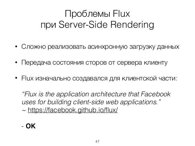 Проблемы Flux при Server-Side Rendering • Сложно реализовать асинхронную загрузку данных • Передача состояния сторов от се...