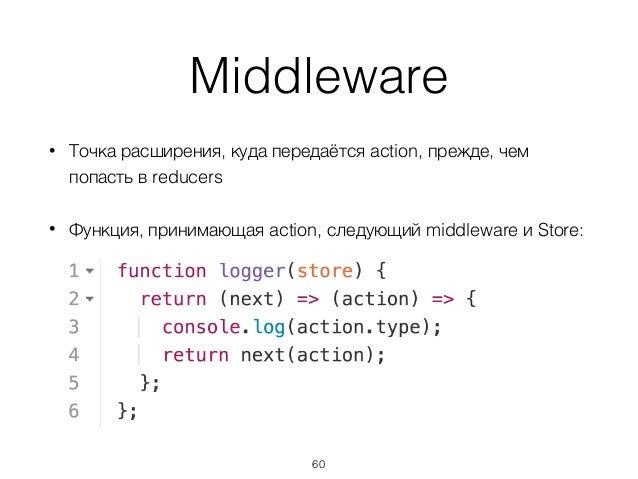 Middleware • Точка расширения, куда передаётся action, прежде, чем попасть в reducers • Функция, принимающая action, следу...