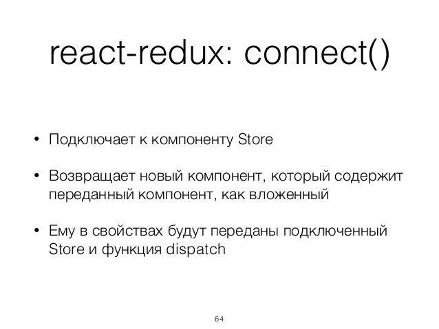 react-redux: connect() • Подключает к компоненту Store • Возвращает новый компонент, который содержит переданный компонент...