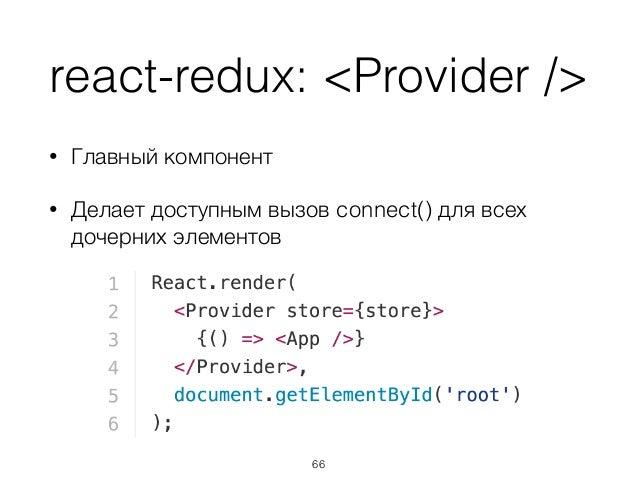 react-redux: <Provider /> • Главный компонент • Делает доступным вызов connect() для всех дочерних элементов 66