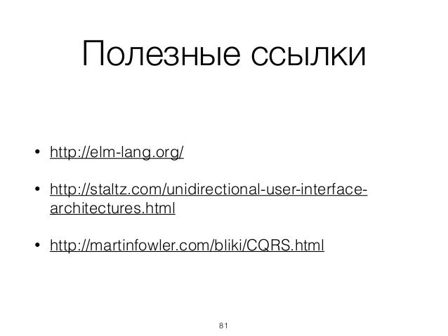 Полезные ссылки • http://elm-lang.org/ • http://staltz.com/unidirectional-user-interface- architectures.html • http://mart...