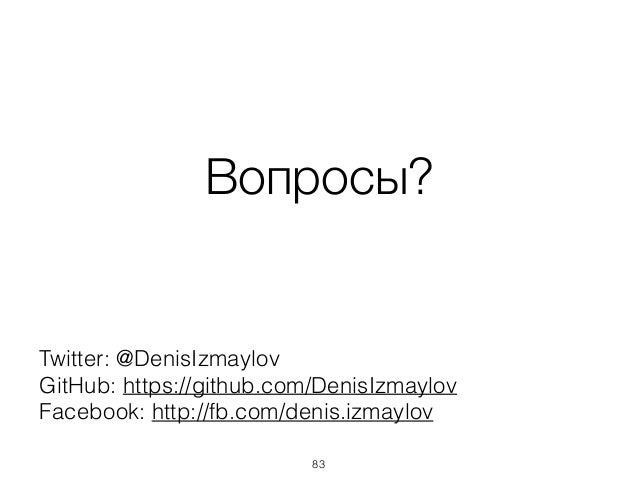 Вопросы? Twitter: @DenisIzmaylov GitHub: https://github.com/DenisIzmaylov Facebook: http://fb.com/denis.izmaylov 83