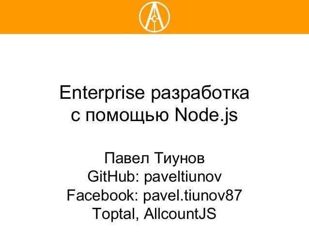 Enterprise разработка с помощью Node.js Павел Тиунов GitHub: paveltiunov Facebook: pavel.tiunov87 Toptal, AllcountJS