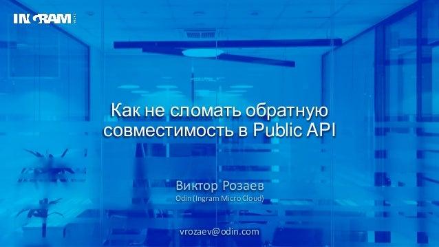 Как не сломать обратную совместимость в Public API Виктор Розаев Odin (Ingram Micro Cloud) vrozaev@odin.com