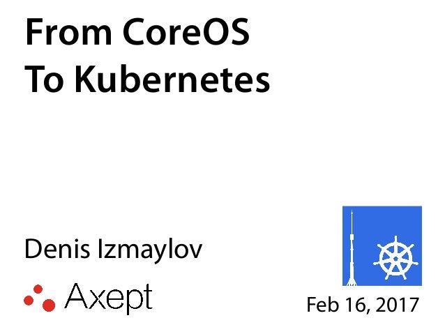 From CoreOS To Kubernetes Denis Izmaylov Feb 16, 2017