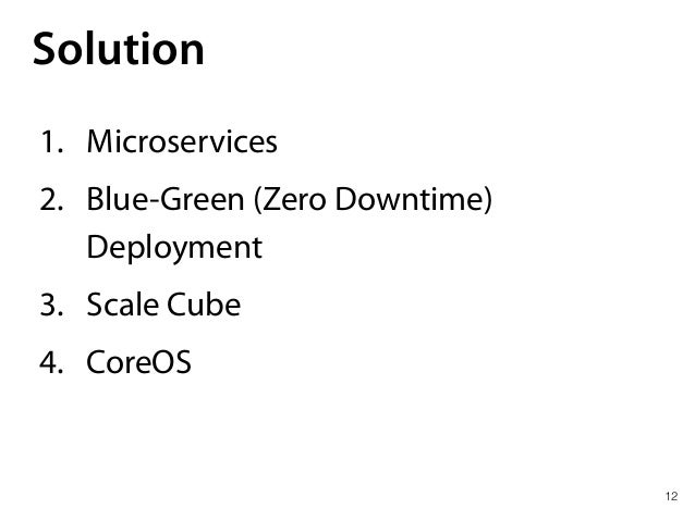 12 Solution 1. Microservices 2. Blue-Green (Zero Downtime) Deployment 3. Scale Cube 4. CoreOS