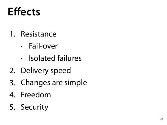 23 Effects 1. Resistance • Fail-over • Isolated failures 2. Delivery speed 3. Changes are simple 4. Freedom 5. Security