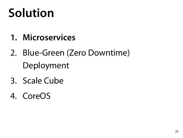 26 Solution 1. Microservices 2. Blue-Green (Zero Downtime) Deployment 3. Scale Cube 4. CoreOS