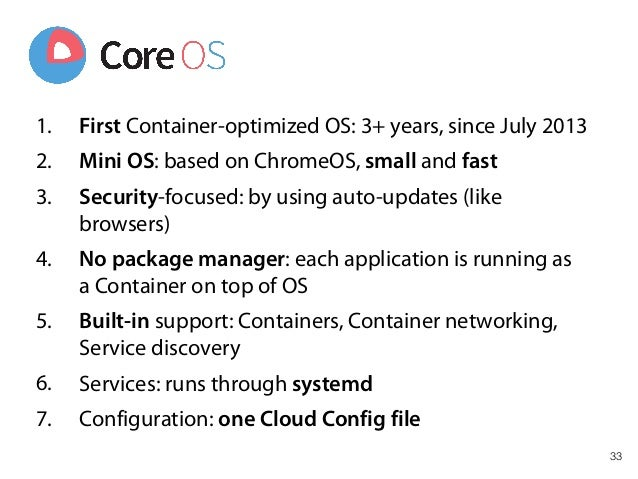 33 1. First Container-optimized OS: 3+ years, since July 2013 2. Mini OS: based on ChromeOS, small and fast 3. Security-fo...