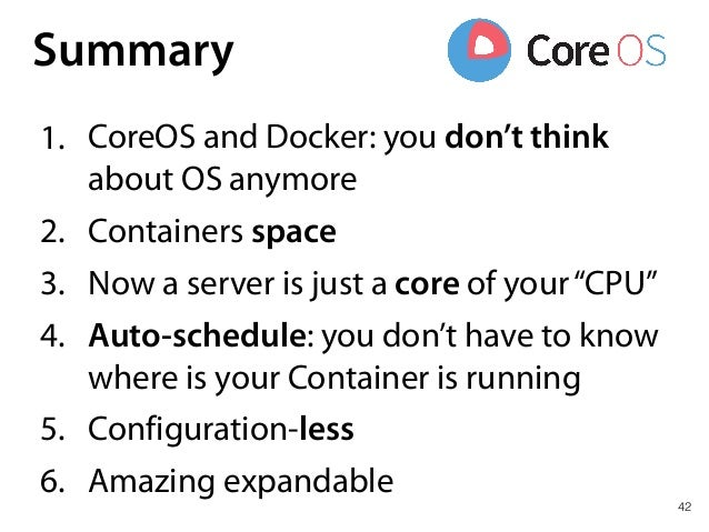 42 Summary 1. CoreOS and Docker: you don't think about OS anymore 2. Containers space 3. Now a server is just a core of yo...